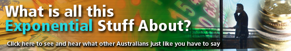 What is all this Exponential Stuff about? Click here to see and hear whta other Australians just like you have to say